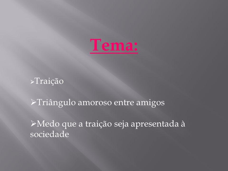 Tema: Traição Triângulo amoroso entre amigos Medo que a traição seja apresentada à sociedade