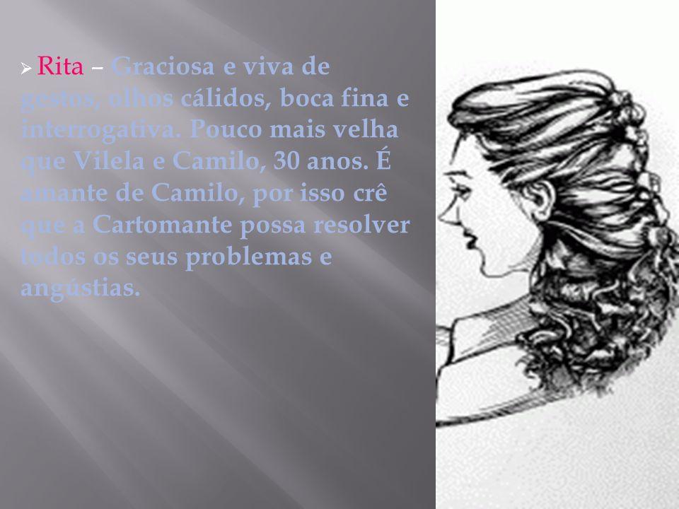 Rita – Graciosa e viva de gestos, olhos cálidos, boca fina e interrogativa. Pouco mais velha que Vilela e Camilo, 30 anos. É amante de Camilo, por iss