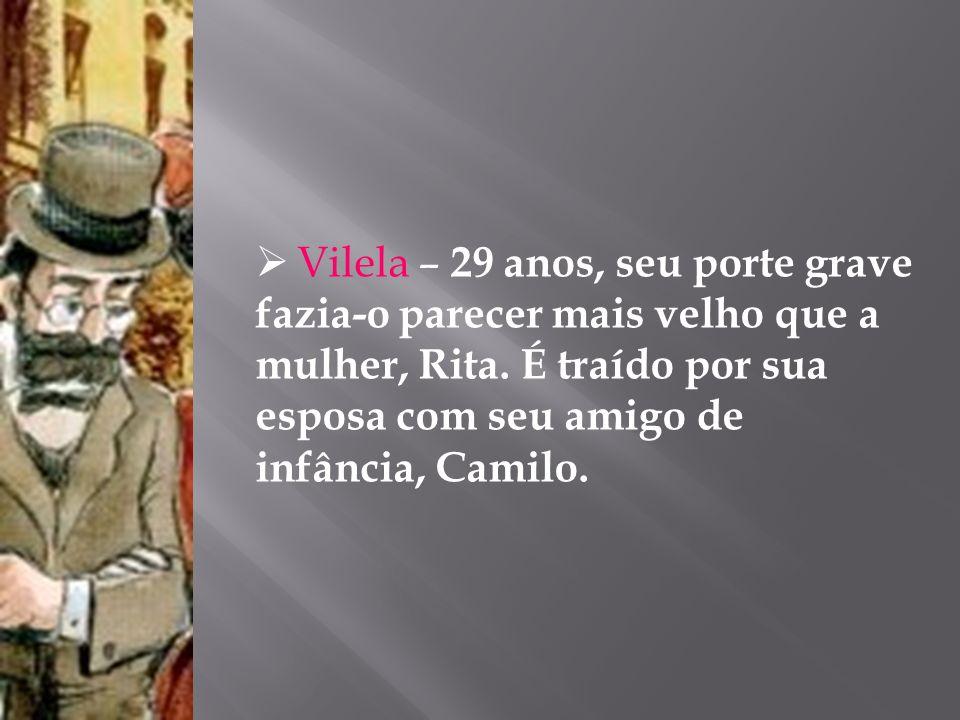 Vilela – 29 anos, seu porte grave fazia-o parecer mais velho que a mulher, Rita. É traído por sua esposa com seu amigo de infância, Camilo.