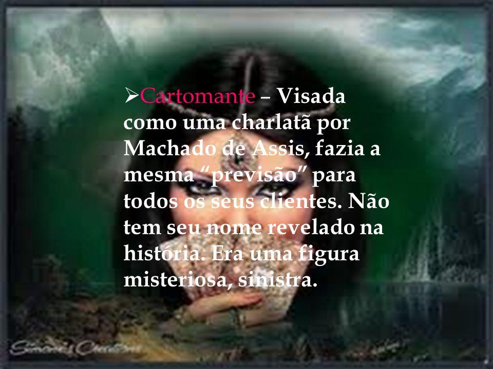 Cartomante – Visada como uma charlatã por Machado de Assis, fazia a mesma previsão para todos os seus clientes. Não tem seu nome revelado na história.