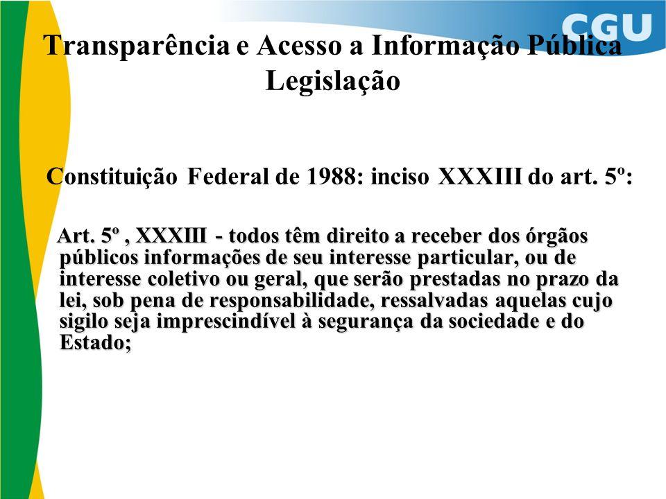 Transparência e Acesso a Informação Pública Legislação Constituição Federal de 1988: inciso XXXIII do art. 5º: Art. 5º, XXXIII - todos têm direito a r