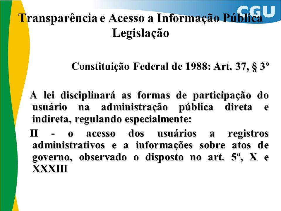 Transparência e Acesso a Informação Pública Legislação Art. 37, § 3º Constituição Federal de 1988: Art. 37, § 3º A lei disciplinará as formas de parti