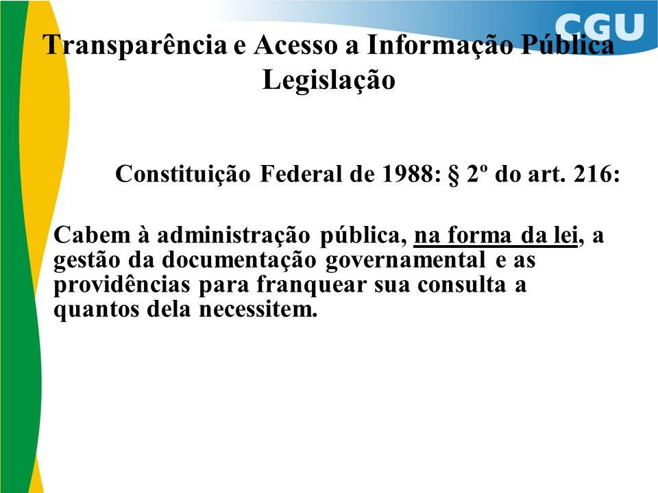 Transparência e Acesso a Informação Pública Legislação Constituição Federal de 1988: § 2º do art. 216: Cabem à administração pública, na forma da lei,
