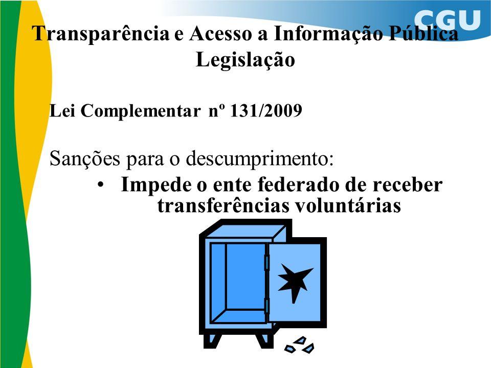 Transparência e Acesso a Informação Pública Legislação Lei Complementar nº 131/2009 Sanções para o descumprimento: Impede o ente federado de receber t