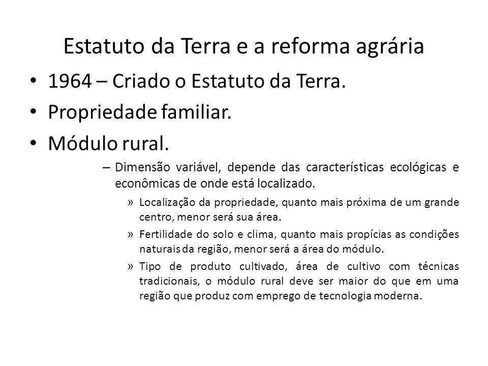 Estatuto da Terra e a reforma agrária 1964 – Criado o Estatuto da Terra. Propriedade familiar. Módulo rural. – Dimensão variável, depende das caracter