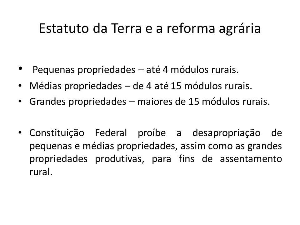Estatuto da Terra e a reforma agrária Pequenas propriedades – até 4 módulos rurais. Médias propriedades – de 4 até 15 módulos rurais. Grandes propried