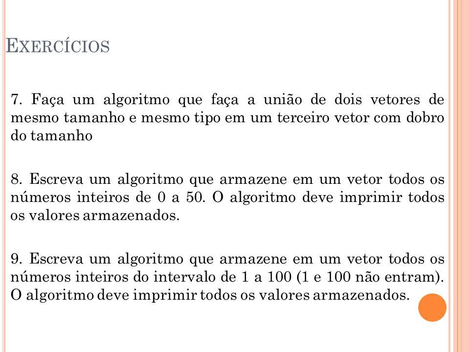 E XERCÍCIOS 7. Faça um algoritmo que faça a união de dois vetores de mesmo tamanho e mesmo tipo em um terceiro vetor com dobro do tamanho 8. Escreva u