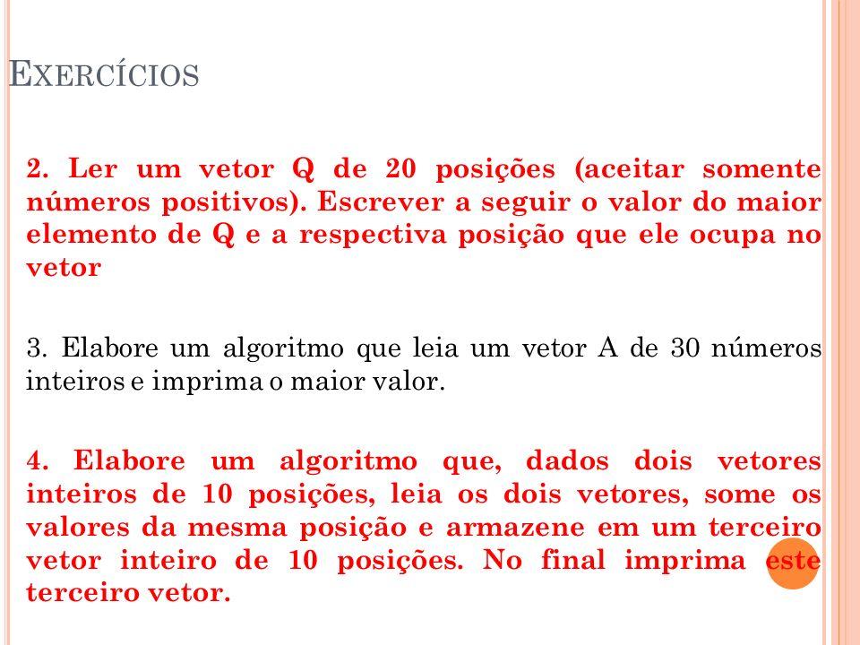 E XERCÍCIOS 2. Ler um vetor Q de 20 posições (aceitar somente números positivos). Escrever a seguir o valor do maior elemento de Q e a respectiva posi