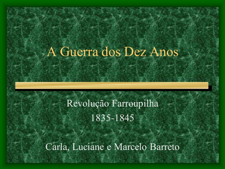 A Guerra dos Dez Anos Revolução Farroupilha 1835-1845 Carla, Luciane e Marcelo Barreto