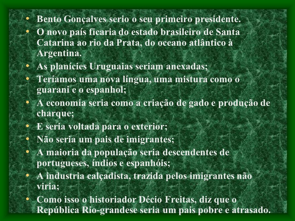 Bento Gonçalves serio o seu primeiro presidente. O novo país ficaria do estado brasileiro de Santa Catarina ao rio da Prata, do oceano atlântico à Arg