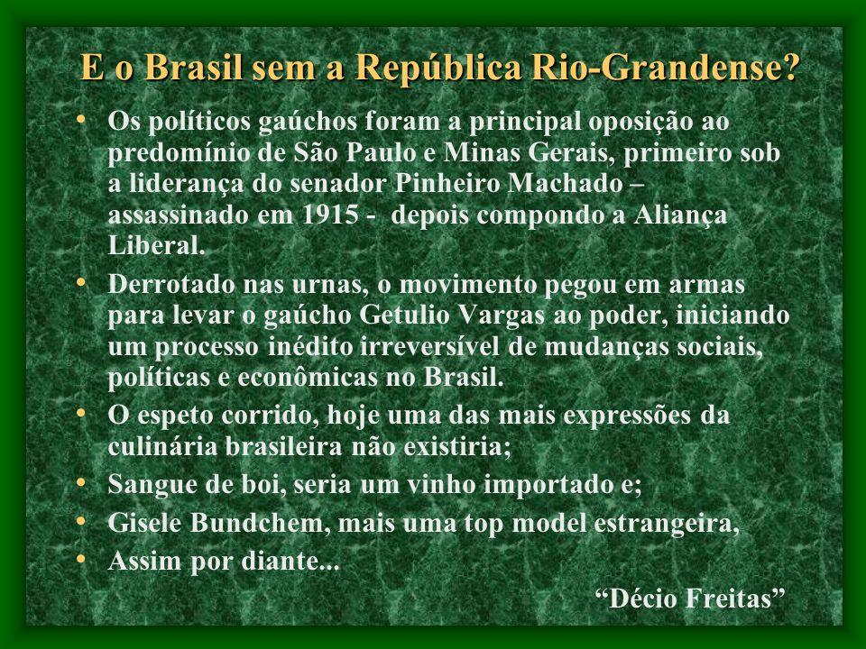 E o Brasil sem a República Rio-Grandense? Os políticos gaúchos foram a principal oposição ao predomínio de São Paulo e Minas Gerais, primeiro sob a li