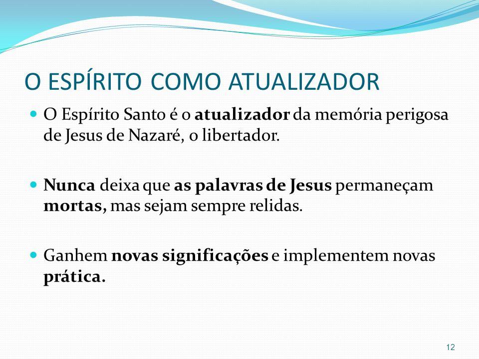 O ESPÍRITO COMO ATUALIZADOR O Espírito Santo é o atualizador da memória perigosa de Jesus de Nazaré, o libertador. Nunca deixa que as palavras de Jesu