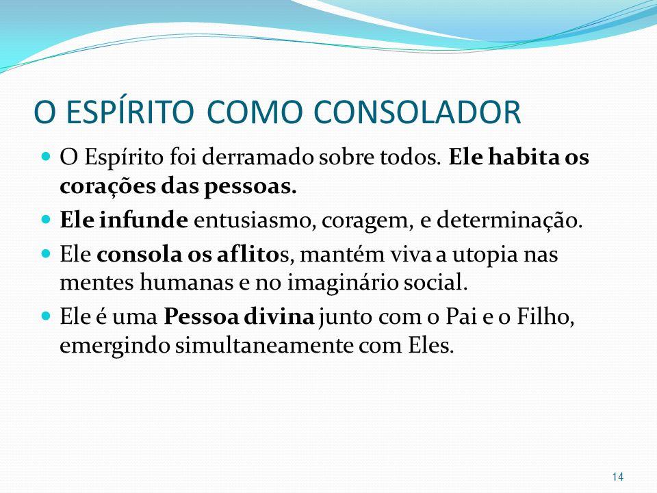 O ESPÍRITO COMO CONSOLADOR O Espírito foi derramado sobre todos. Ele habita os corações das pessoas. Ele infunde entusiasmo, coragem, e determinação.