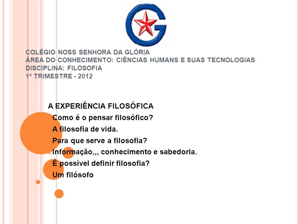 COLÉGIO NOSS SENHORA DA GLÓRIA ÁREA DO CONHECIMENTO: CIÊNCIAS HUMANS E SUAS TECNOLOGIAS DISCIPLINA: FILOSOFIA 1º TRIMESTRE - 2012 A EXPERIÊNCIA FILOSÓ