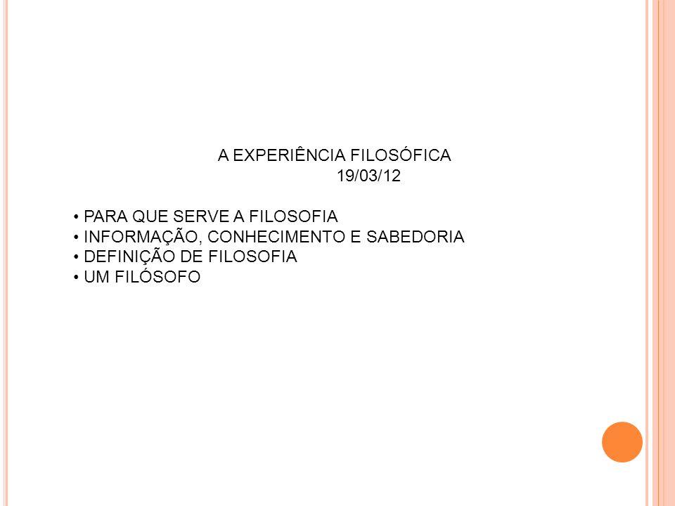 A EXPERIÊNCIA FILOSÓFICA 19/03/12 PARA QUE SERVE A FILOSOFIA INFORMAÇÃO, CONHECIMENTO E SABEDORIA DEFINIÇÃO DE FILOSOFIA UM FILÓSOFO
