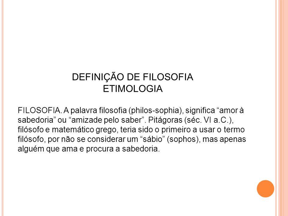 DEFINIÇÃO DE FILOSOFIA ETIMOLOGIA FILOSOFIA. A palavra filosofia (philos-sophia), significa amor à sabedoria ou amizade pelo saber. Pitágoras (séc. VI