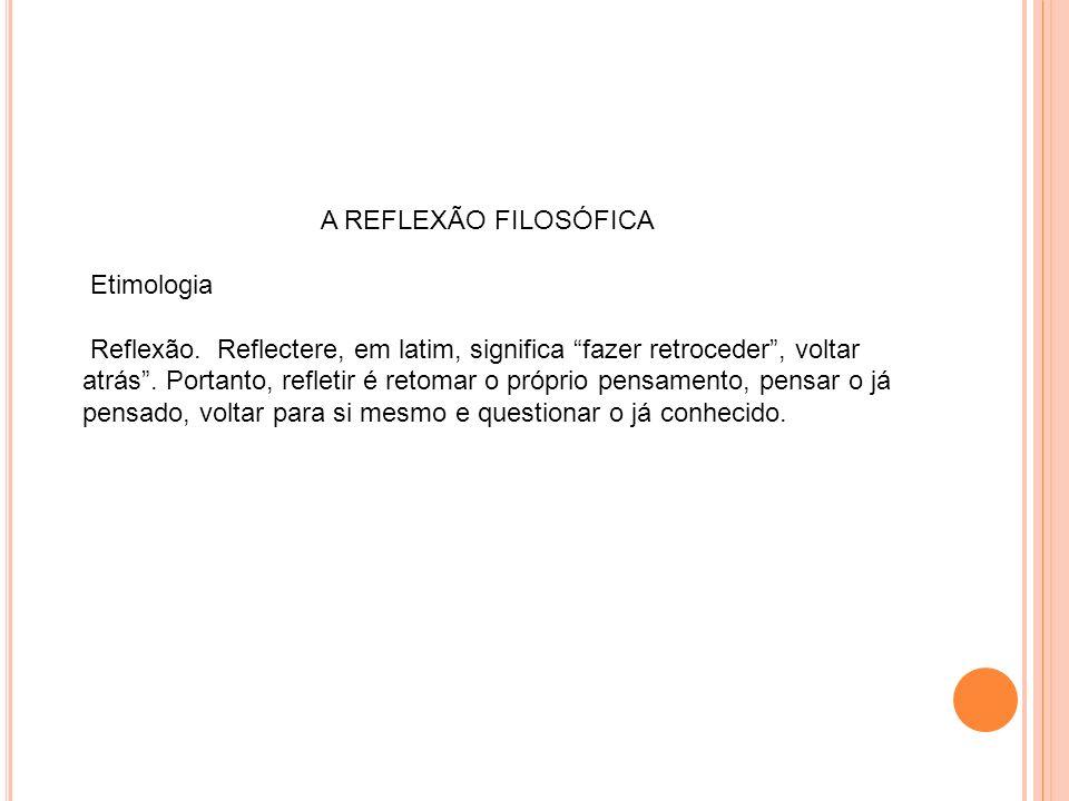 A REFLEXÃO FILOSÓFICA Etimologia Reflexão. Reflectere, em latim, significa fazer retroceder, voltar atrás. Portanto, refletir é retomar o próprio pens