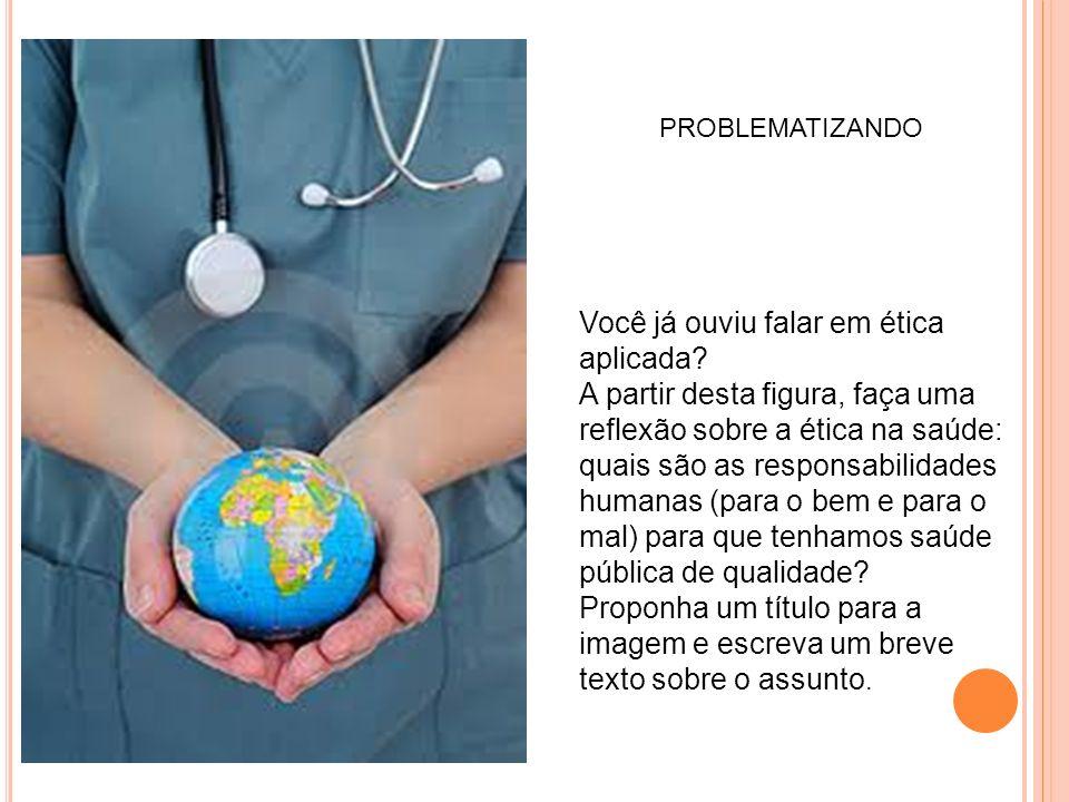 PROBLEMATIZANDO Você já ouviu falar em ética aplicada? A partir desta figura, faça uma reflexão sobre a ética na saúde: quais são as responsabilidades