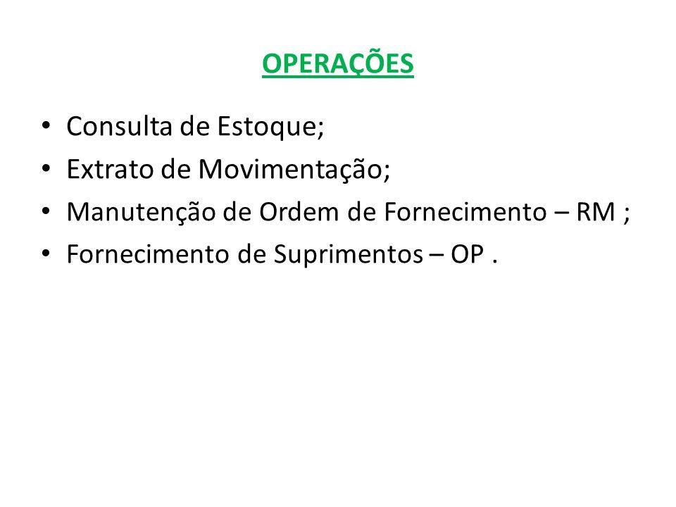 OPERAÇÕES Consulta de Estoque; Extrato de Movimentação; Manutenção de Ordem de Fornecimento – RM ; Fornecimento de Suprimentos – OP.