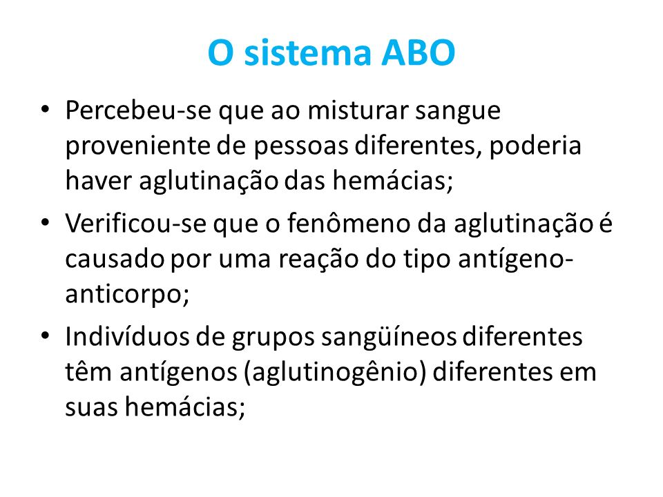 O sistema ABO Percebeu-se que ao misturar sangue proveniente de pessoas diferentes, poderia haver aglutinação das hemácias; Verificou-se que o fenômen