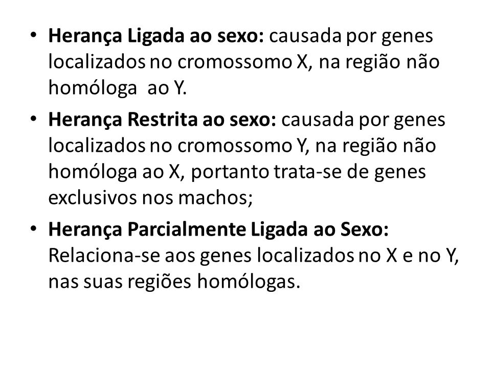 Herança Ligada ao sexo: causada por genes localizados no cromossomo X, na região não homóloga ao Y. Herança Restrita ao sexo: causada por genes locali