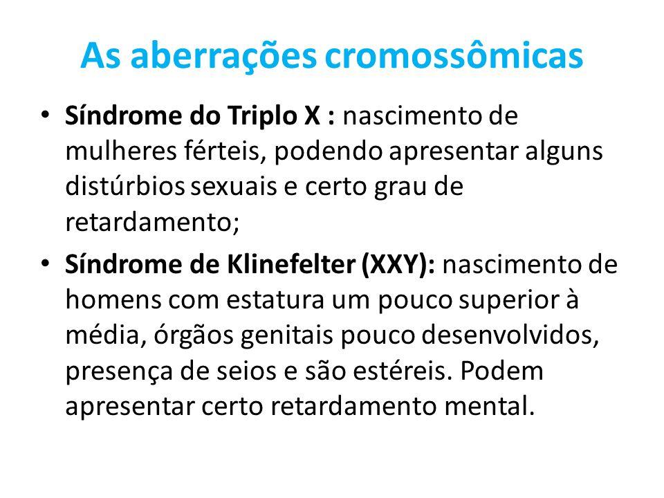 As aberrações cromossômicas Síndrome do Triplo X : nascimento de mulheres férteis, podendo apresentar alguns distúrbios sexuais e certo grau de retard