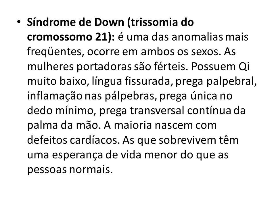 Síndrome de Down (trissomia do cromossomo 21): é uma das anomalias mais freqüentes, ocorre em ambos os sexos. As mulheres portadoras são férteis. Poss