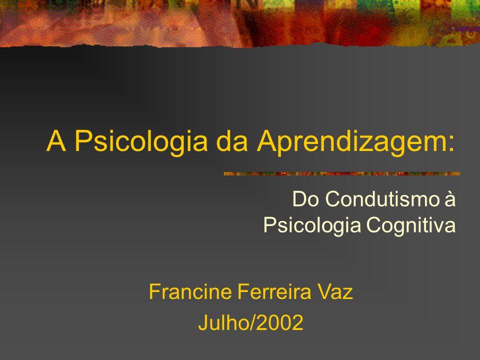 A Psicologia da Aprendizagem: Do Condutismo à Psicologia Cognitiva Francine Ferreira Vaz Julho/2002