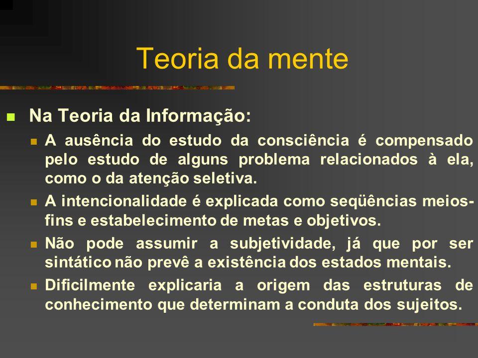Teoria da mente Na Teoria da Informação: A ausência do estudo da consciência é compensado pelo estudo de alguns problema relacionados à ela, como o da