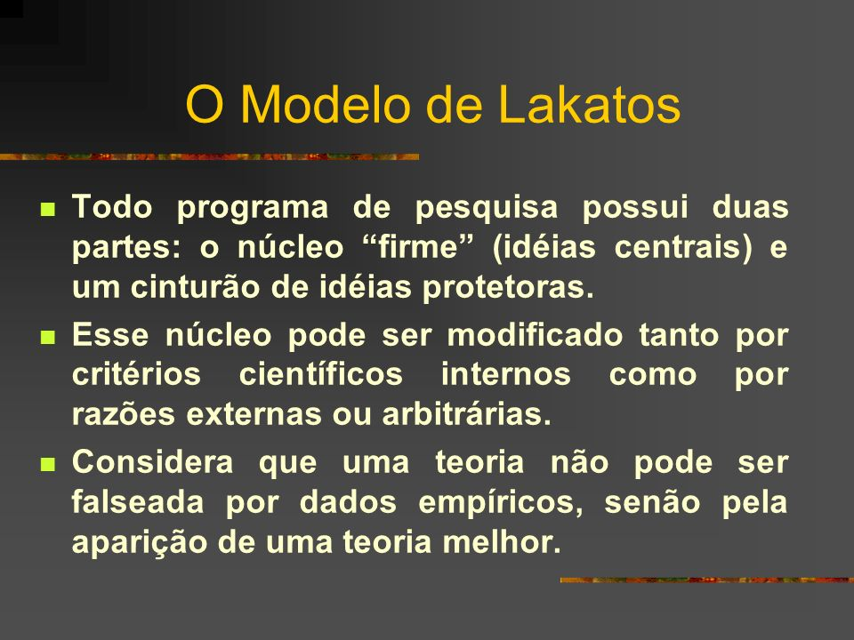 O Modelo de Lakatos Todo programa de pesquisa possui duas partes: o núcleo firme (idéias centrais) e um cinturão de idéias protetoras. Esse núcleo pod