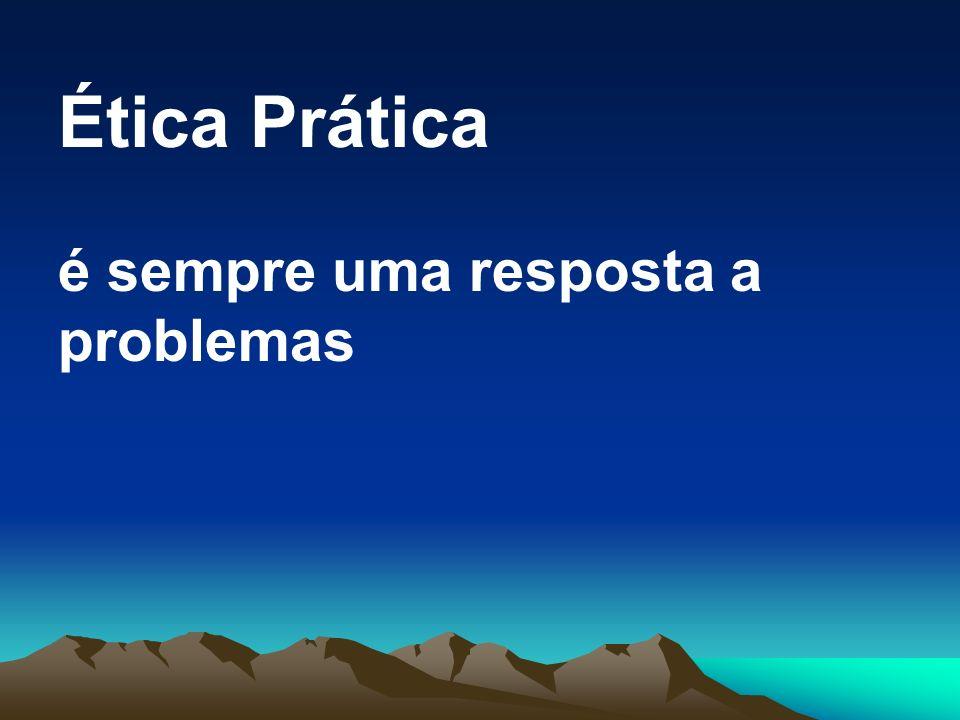 Ética Prática é sempre uma resposta a problemas