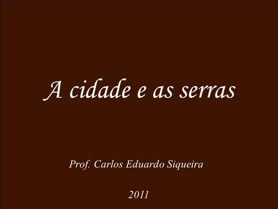A cidade e as serras Prof. Carlos Eduardo Siqueira 2011