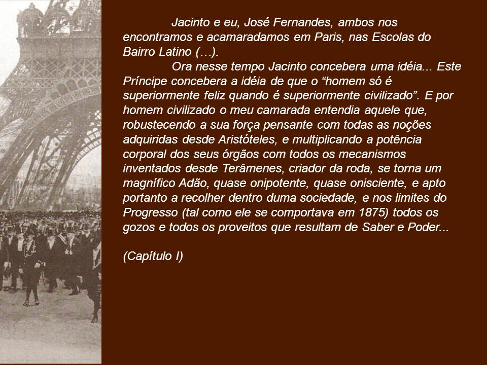 - Aqui tens tu, Zé Fernandes - começou Jacinto, encostado à janela do mirante -, a teoria que me governa, bem comprovada.