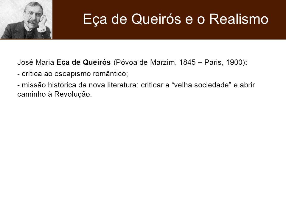 José Maria Eça de Queirós (Póvoa de Marzim, 1845 – Paris, 1900): - crítica ao escapismo romântico; - missão histórica da nova literatura: criticar a v