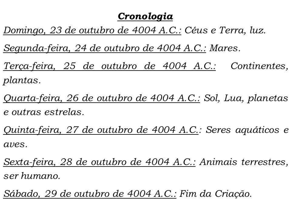 Cronologia Domingo, 23 de outubro de 4004 A.C.: Céus e Terra, luz. Segunda-feira, 24 de outubro de 4004 A.C.: Mares. Terça-feira, 25 de outubro de 400