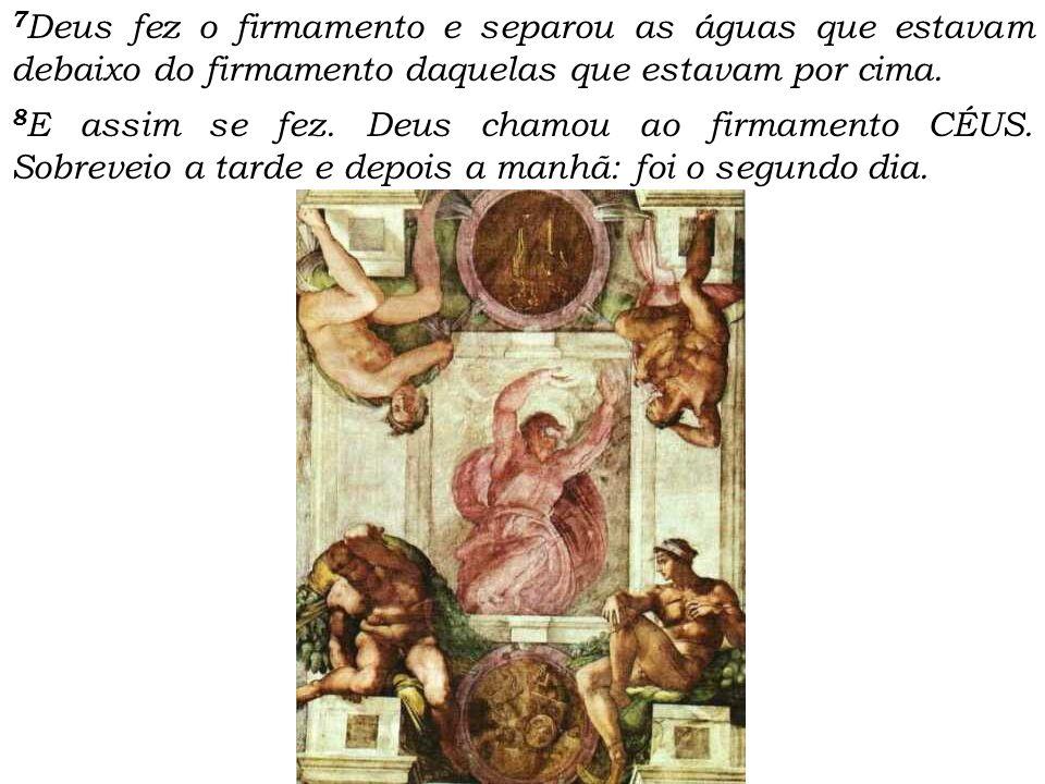 7 Deus fez o firmamento e separou as águas que estavam debaixo do firmamento daquelas que estavam por cima. 8 E assim se fez. Deus chamou ao firmament
