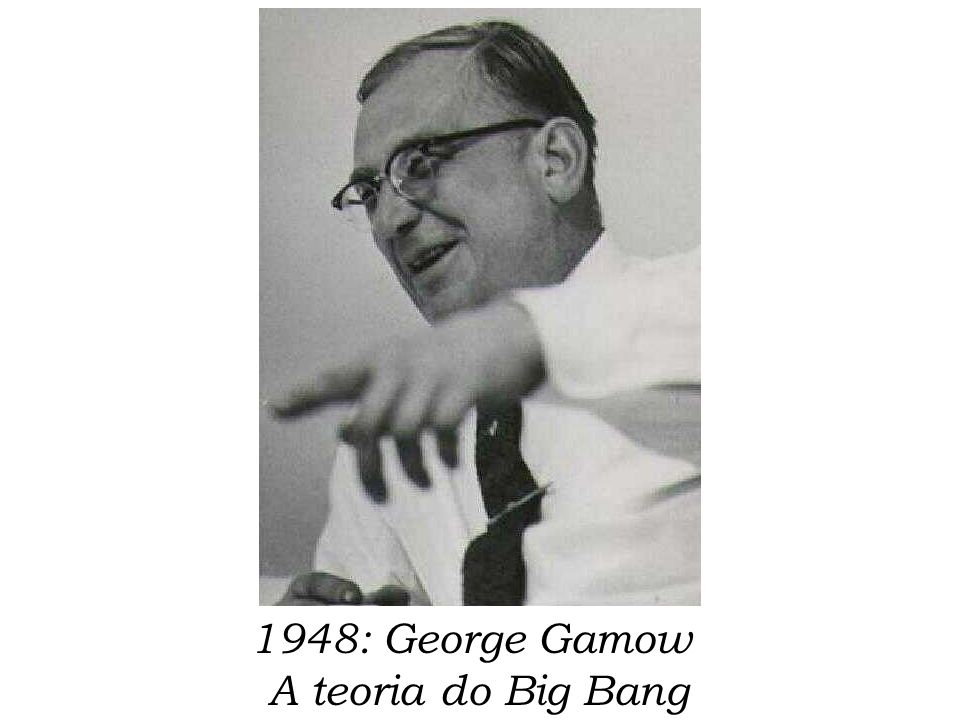 1948: George Gamow A teoria do Big Bang
