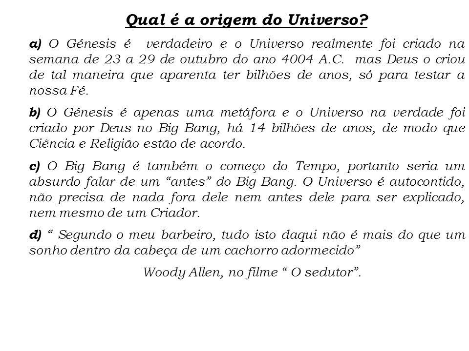 Qual é a origem do Universo? a) O Génesis é verdadeiro e o Universo realmente foi criado na semana de 23 a 29 de outubro do ano 4004 A.C. mas Deus o c