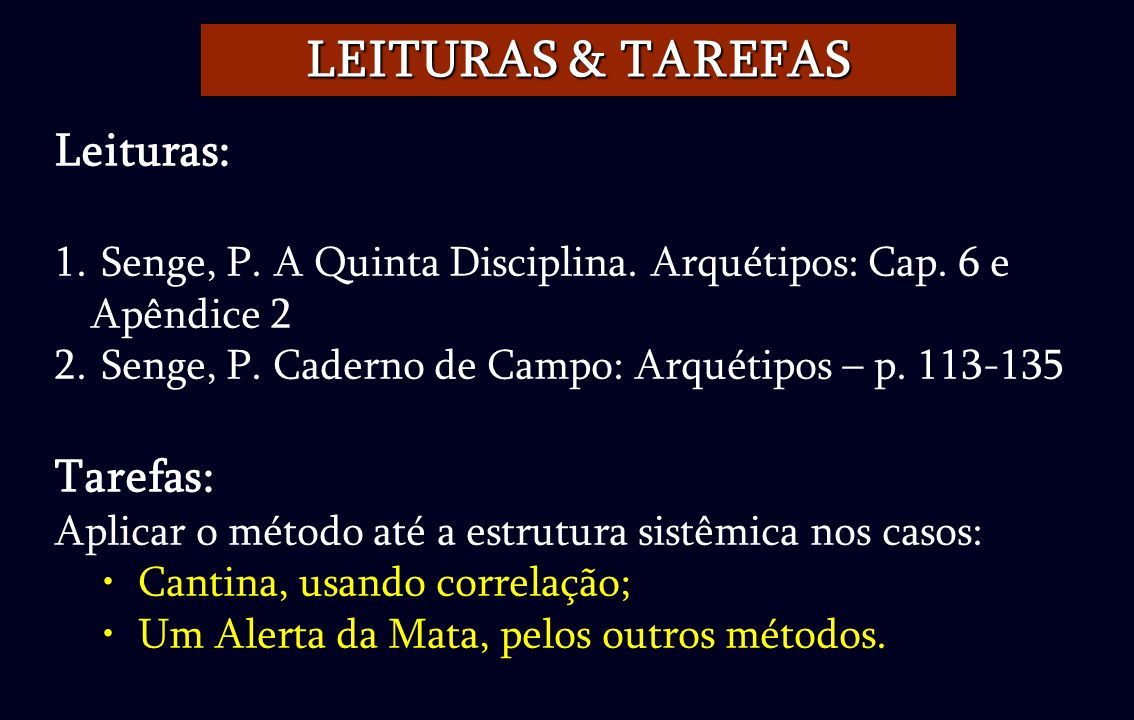 Leituras: 1. Senge, P. A Quinta Disciplina. Arquétipos: Cap. 6 e Apêndice 2 2. Senge, P. Caderno de Campo: Arquétipos – p. 113-135 Tarefas: Aplicar o