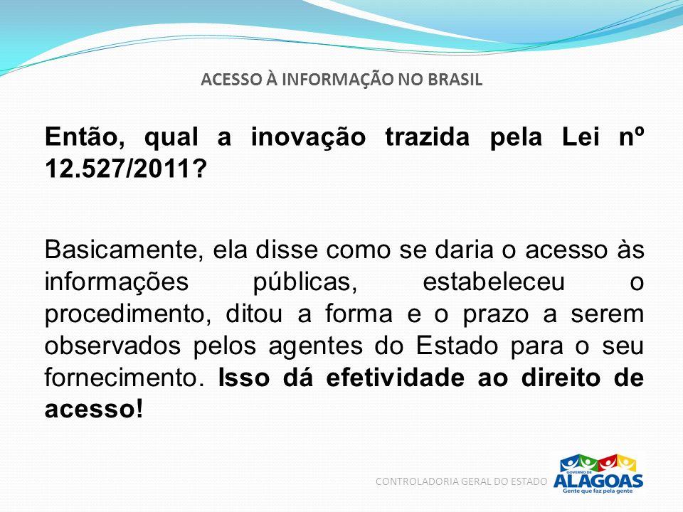 ACESSO À INFORMAÇÃO NO BRASIL CONTROLADORIA GERAL DO ESTADO Então, qual a inovação trazida pela Lei nº 12.527/2011? Basicamente, ela disse como se dar