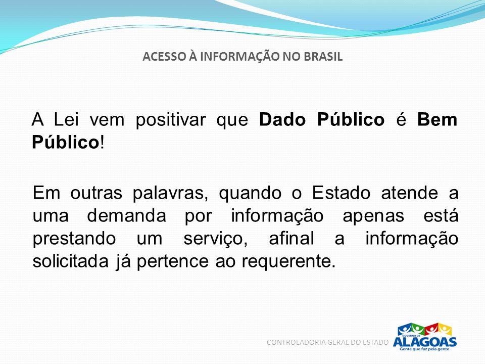 ACESSO À INFORMAÇÃO NO BRASIL CONTROLADORIA GERAL DO ESTADO A Lei vem positivar que Dado Público é Bem Público! Em outras palavras, quando o Estado at
