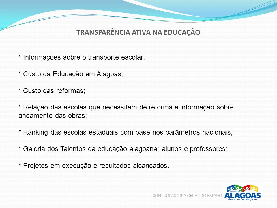 TRANSPARÊNCIA ATIVA NA EDUCAÇÃO CONTROLADORIA GERAL DO ESTADO * Informações sobre o transporte escolar; * Custo da Educação em Alagoas; * Custo das re