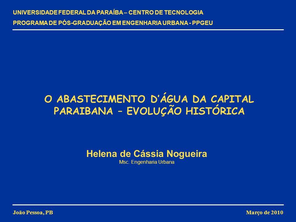 Helena de Cássia Nogueira CAPTAÇÃO O PROJETO DE AMPLIAÇÃO DE SATURNINO DE BRITO Manteve a forma de captação mas acrescentou melhorias ao sistema POÇO DE REUNIÃO CASA DE MÁQUINAS RESERVA- TÓRIOS Captação Construção de três novos poços de captação e de um poço de reunião Introdução de drenos de manilhas para aumentar a produção A produção diária de água aumentou para 6.000m 3 DISTRIBUIÇÃO Aspiração Construção de nova casa de máquinas Toda a água seria aspirada do poço de reunião Previsão de instalação de bombas elétricas Adução Criação de uma segunda linha adutora Março de 2010 O ABASTECIMENTO DÁGUA DA CAPITAL PARAIBANA – EVOLUÇÃO HISTÓRICA