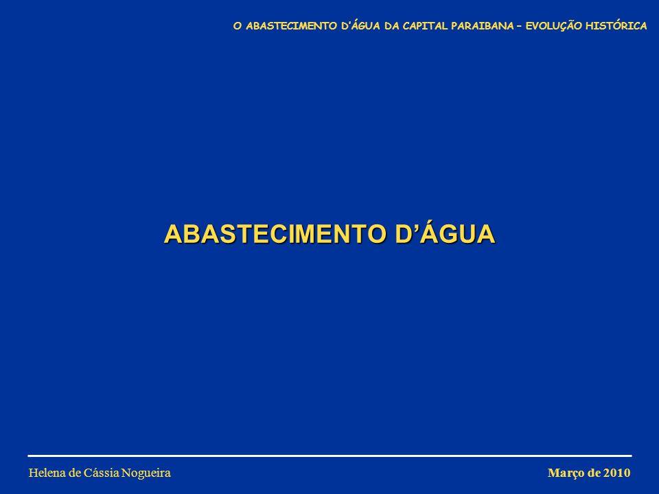 ABASTECIMENTO DÁGUA Helena de Cássia NogueiraMarço de 2010 O ABASTECIMENTO DÁGUA DA CAPITAL PARAIBANA – EVOLUÇÃO HISTÓRICA