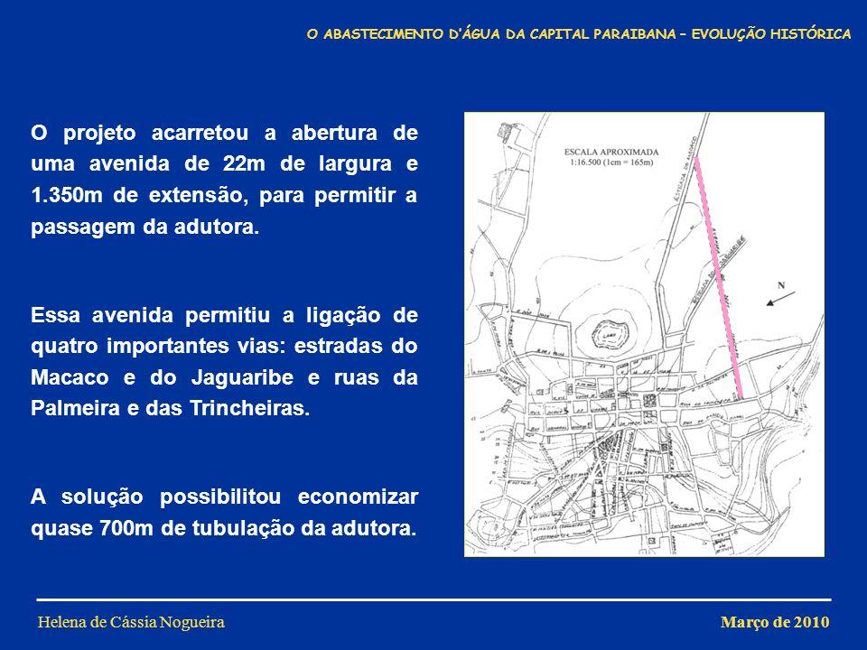 Helena de Cássia Nogueira PRINCIPAIS DEFICIÊNCIAS DO PROJETO Reservatório muito pequeno Tubos de aço que sujavam a água e sofriam corrosão Sucção pouco eficiente (diretamente de cada poço) Volume de água ofertado muito pequeno (300m 3 -400m 3 ) Rede de distribuição Disposição: em malha Material: aço Manesmann Diâmetros dos tubos: entre 2 e 10 Março de 2010 O ABASTECIMENTO DÁGUA DA CAPITAL PARAIBANA – EVOLUÇÃO HISTÓRICA
