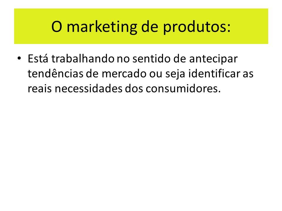 O marketing de produtos: Está trabalhando no sentido de antecipar tendências de mercado ou seja identificar as reais necessidades dos consumidores.