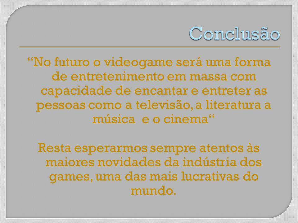No futuro o videogame será uma forma de entretenimento em massa com capacidade de encantar e entreter as pessoas como a televisão, a literatura a músi