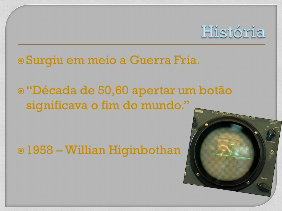 Surgiu em meio a Guerra Fria. Década de 50,60 apertar um botão significava o fim do mundo. 1958 – Willian Higinbothan