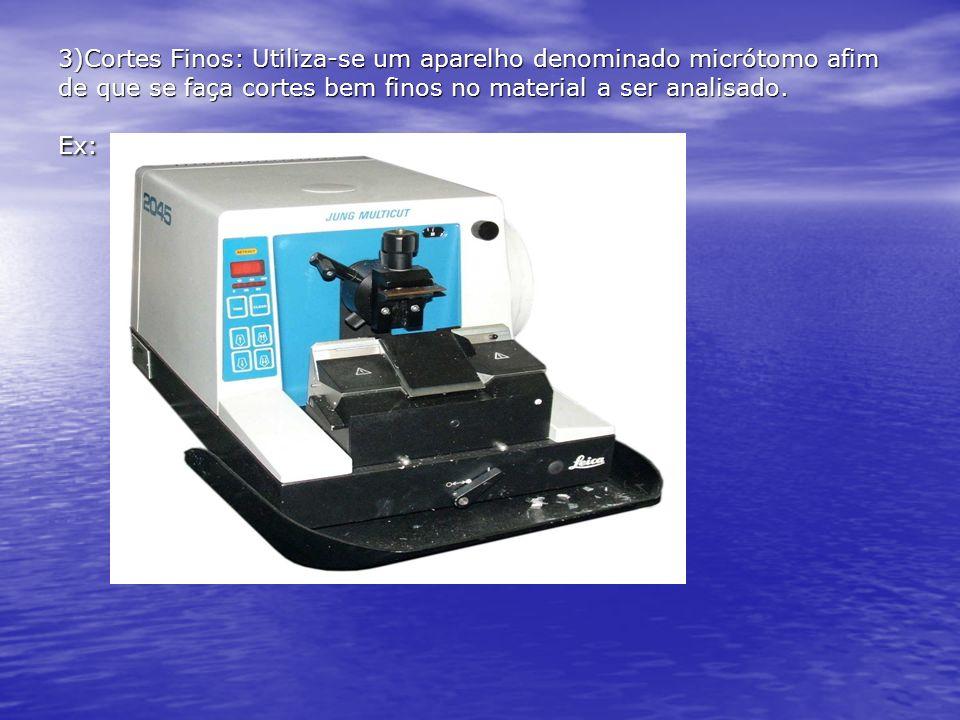 3)Cortes Finos: Utiliza-se um aparelho denominado micrótomo afim de que se faça cortes bem finos no material a ser analisado. Ex: