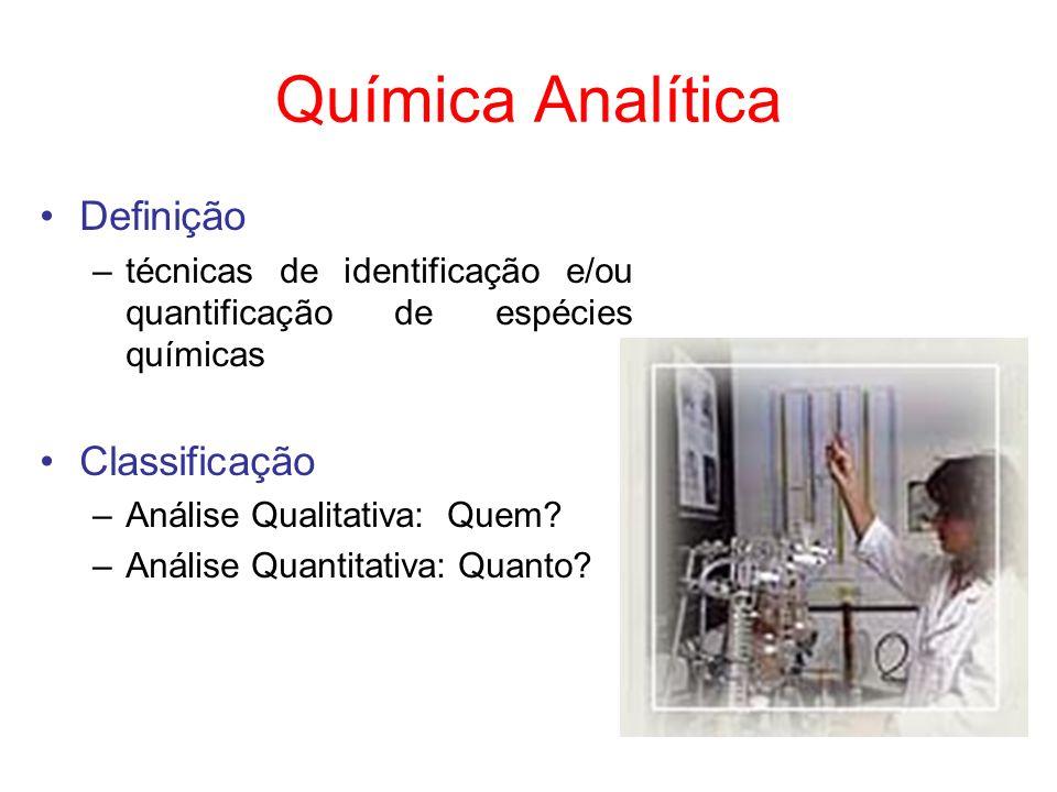 Química Analítica Definição –técnicas de identificação e/ou quantificação de espécies químicas Classificação –Análise Qualitativa: Quem? –Análise Quan